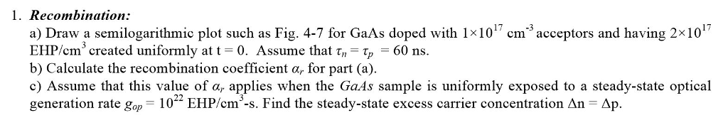 1. Recombination: a) Draw a semilogarithmic plot such as Fig. 4-7 for GaAs doped with 1x10cmacceptors and having 2x10 EHP/cm, created uniformly at t 0, Assume that τ,-Tp-60 ns b) Calculate the recombination coefficient α, for part (a) c) Assume that this value of α, applies when the GaAs sample is uniformly exposed to a steady-state optical generation rate gop- 17-3 102-EHP/cm·s. Find the steady-state excess carrier concentration An Δp