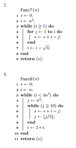 Func7 (n) 3 while (i 2 1) do for 2 ← 1 to ido 6 end s end 9 return (s); Func8 (n) while (i < 4n3) do 5while (j 2 10) do 6 8 end 10 e 11 return (s);