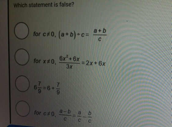 Which statement is false? a + b for ct0.(a+b)-c= for x#0, 6x2+ 6x= 3x for c#0a -ab , -