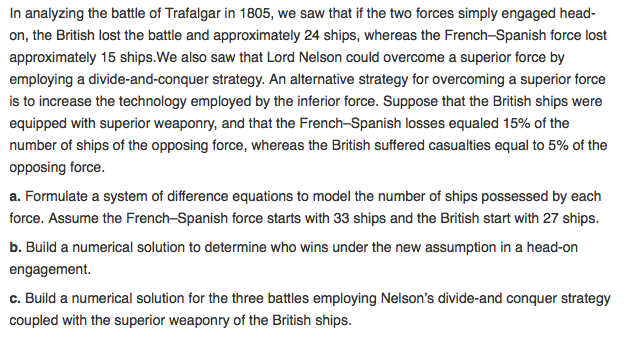 In analyzing the battle of Trafalgar in 1805, we saw that if the two forces simply engaged head on, the British lost the battle and approximately 24 ships, whereas the French-Spanish force lost approximately 15 ships.We also saw that Lord Nelson could overcome a superior force by employing a divide-and-conquer strategy. An alternative strategy for overcoming a superior force is to increase the technology employed by the inferior force. Suppose that the British ships were equipped with superior weaponry, and that the French-Spanish losses equaled 15% of the number of ships of the opposing force, whereas the British suffered casualties equal to 5% of the opposing force a. Formulate a system of difference equations to model the number of ships possessed by each force. Assume the French-Spanish force starts with 33 ships and the British start with 27 ships b. Build a numerical solution to determine who wins under the new assumption in a head-on engagement. c. Build a numerical solution for the three battles employing Nelsons divide-and conquer strategy coupled with the superior weaponry of the British ships