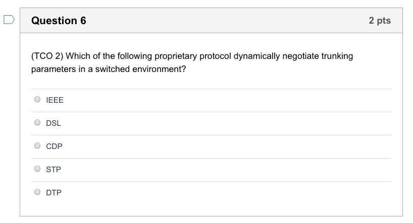 Question 6 2 pts (TCO 2) Which of the following proprietary protocol dynamically negotiate trunking parameters in a switched environment? O IEEE O DSL O CDP O STP O DTP