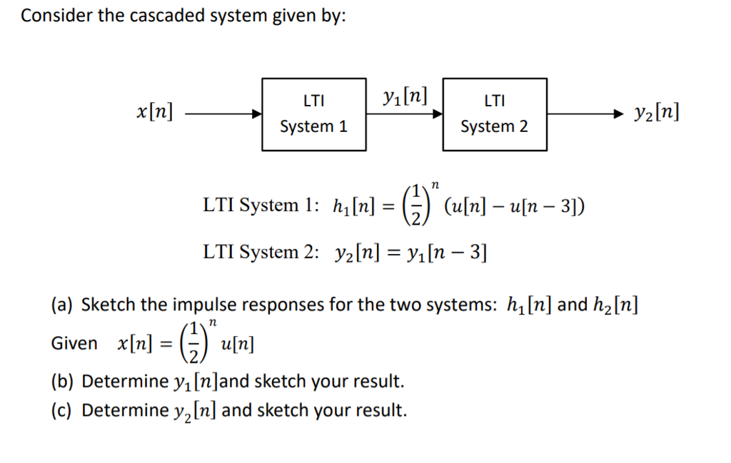 Consider the cascaded system given by: x[n] System 1 System 2 LTI System 1: h1[n] =( ) (u[n]-u[n-31) LTI System 2: ½[n] = y|n-3] (a) Sketch the impulse responses for the two systems: h[n] and h2[n Given x[n]=G) u[n] (b) Determine y1 [nland sketch your result. (c) Determine ½[n] and sketch your result.