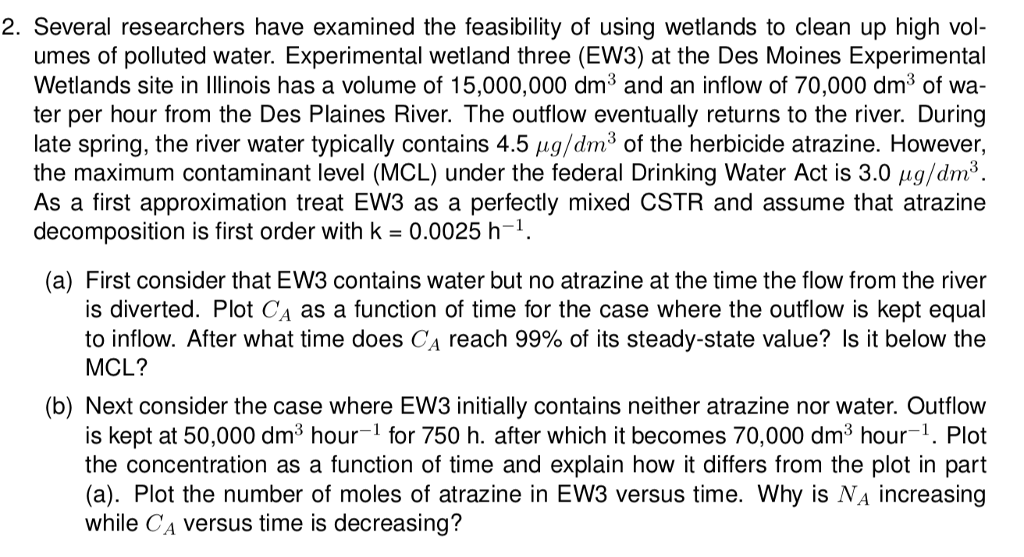 2. Several researchers have examined the feasibility of using wetlands to clean up high vol- umes of polluted water. Experimental wetland three (EW3) at the Des Moines Experimental Wetlands site in Illinois has a volume of 15,000,000 dm3 and an inflow of 70,000 dm3 of wa- ter per hour from the Des Plaines River. The outflow eventually returns to the river. During late spring, the river water typically contains 4.5 μg/dm of the herbicide atrazine. However, the maximum contaminant level (MCL) under the federal Drinking Water Act is 3.0 μg/dm2 As a first approximation treat EW3 as a perfectly mixed CSTR and assume that atrazine decomposition is first order with k = 0.0025 h-1. (a) First consider that EW3 contains water but no atrazine at the time the flow from the river is diverted. Plot CA as a function of time for the case where the outflow is kept equal to inflow. After what time does CA reach 99% of its steady-state value? Is it below the MCL? (b) Next consider the case where EW3 initially contains neither atrazine nor water. Outflow is kept at 50,000 dm3 hour1 for 750 h. after which it becomes 70,000 dm3 hour-1. Plot the concentration as a function of time and explain how it differs from the plot in part (a). Plot the number of moles of atrazine in EW3 versus time. Why is Na increasing while CA versus time is decreasing?