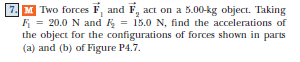 Two forces F, and F, act on a 5.00-kg object. Taking F, = the object for the configurations of forces shown in parts (a) and (b) of Figure P4.7 20.0 N and : 15.0 N, find the accelerations of