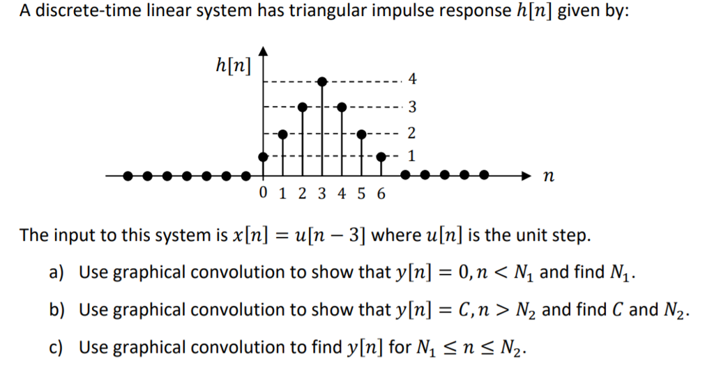 A discrete-time linear system has triangular impulse response h[n] given by: 4 01 2 3 4 5 6 The input to this system is x[n] = u[n-3) where u[n] is the unit step. a) Use graphical convolution to show that y[n] = 0, n 〈 N, and find M. b) Use graphical convolution to show that y[n]-C, n 〉 and find C and N2. c) Use graphical convolution to find y[n] for N Sns N2.
