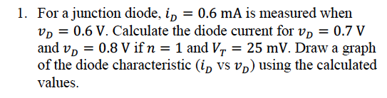 1. For a junction diode, ip - 0.6 mA is measured when VD 0.6 V. Calculate the diode current for vp - 0.7 V and UD-0.8 V if n = 1 and VT-25 mV. Draw a graph of the diode characteristic (ip vs vp) using the calculated values. R3