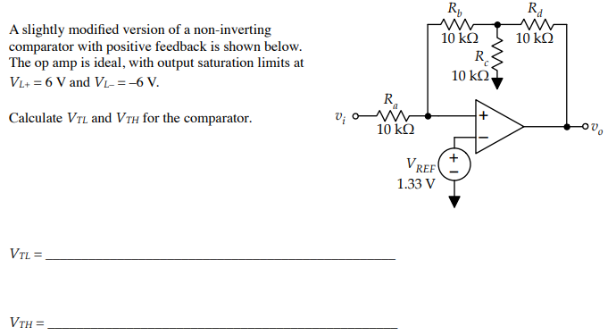 Rb Rd A slightly modified version of a non-inverting comparator with positive feedback is shown below. The op amp is ideal, with output saturation limits at Vi+ = 6 Vand Vi-=-6V 10kΩ 10 kO Ro 10kΩ Calculate VTL and VTH for the comparator 10 kQ Ov 1.33 V VTH=