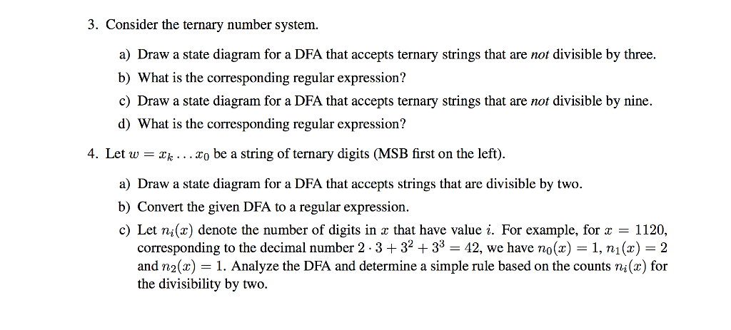 3. Consider the ternary number system. a Draw a state diagram for a DFA that accepts ternary strings that are not divisible by three. b) What is the corresponding regular expression? c) Draw a state diagram for a DFA that accepts ternary strings that are not divisible by nine d) What is the corresponding regular expression? 4. Let w-k... To be a string of ternary digits (MSB first on the left) a) Draw a state diagram for a DFA that accepts strings that are divisible by two. b) Convert the given DFA to a regular expression c) Let ni(x) denote the number of digits in z that have value i. For example, for 1120, corresponding to the decimal number 2-3 + 32 + 33-42, we have no(x) = 1, ni (z) = 2 and n2(x) = 1 . Analyze the DFA and determine a simple rule based on the counts ni (z) for the divisibility by two.