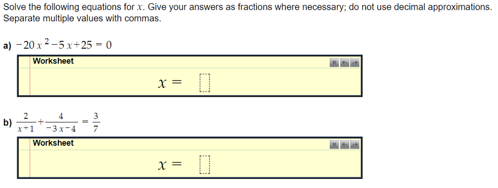 Solve the following equations for x. Give your answers as fractions where necessary; do not use decimalapproximations. Separate multiple values with commas. a)-20 x 2-5x+25 = 0 Worksheet 2 3 x+1 -3x-47 b) Worksheet x=