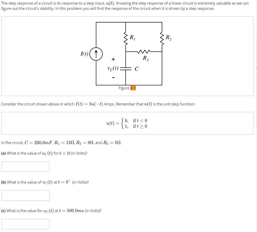 The step response of a circuit is its response to a step input, u(t). Knowing the step response of a linear circuit is extremely valuable as we can figure out the circuits stability. In this problem you will find the response of the circuit when it is driven by a step response. 3 Figure Consider the circuit shown above in which I(t) = 5a(-) Amps. Remember that u(t) is the unit step function: 0, if t < 0 a(t) = In the circuit, C = 200.0mF. Ri = 12Ω, R2 = 8Q, and R3 = 5Ω. (a) What is the value of vc (t) fort < 0 (in Volts)? (b) What is the value of vc (t) at t = 0 + (in Volts)? (c) What is the value for to, (t) at t = 500.0ms (in Volts)?