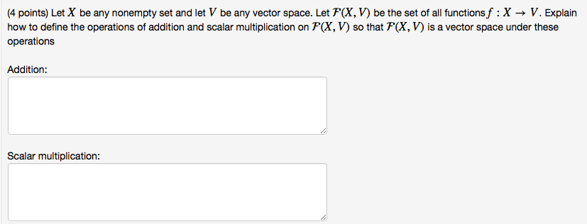 (4 points) Let X be any nonempty set and let V be any vector space. Let FCX, V) be the set of all functionsf : X → V. Explain how to define the operations of addition and scalar multiplication on F(X, V) so that F(X, V) is a vector space under these operations Addition Scalar multiplication: