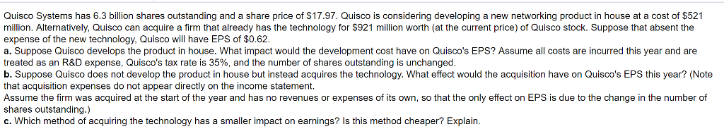 Quisco Systems has 6.3 billion shares outstanding and a share price of $17.97. Quisco is considering developing a new networking product in house at a cost of $521 million. Alternatively, Quisco can acquire a firm that already has the technology for S921 million worth (at the current price) of Quisco stock. Suppose that absent the expense of the new technology, Quisco will have EPS of $0.62. a. Suppose Quisco develops the product in house. What impact would the development cost have on Quiscos EPS? Assume all costs are incurred this year and are treated as an R&D expense. Quiscos tax rate is 35%, and the number of shares outstanding is unchanged b. Suppose Quisco does not develop the product in house but instead acquires the technology. What effect would the acquisition have on Quiscos EPS this year? (Note that acquisition expenses do not appear directly on the income statement. Assume the firm was acquired at the start of the year and has no revenues or expenses of its own, so that the only effect on EPS is due to the change in the number of shares outstanding.) c. Which method of acquiring the technology has a smaller impact on earnings? Is this method cheaper? Explain