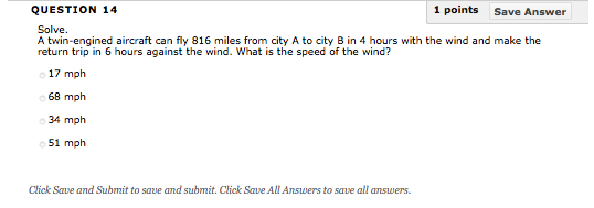 QUESTION 14 1 points Save Answer Solve. A twin-engined aircraft can fly 816 miles from city A to city B in 4 hours with the wind and make the return trip in 6 hours against the wind. What is the speed of the wind? 17 mph 68 mph 51 mph Click Save and Submit to save and submit. Click Save All Answers to save all answers
