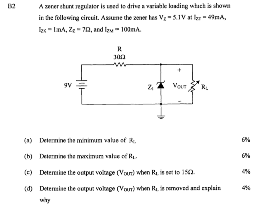 A zener shunt regulator is used to drive a variable loading which is shown in the following circuit. Assume the zener has Vz-5.1V at Izr-49mA, IZK-1 mA, Zz-7 , and IZM 100mA. B2 30? ov- OUT (a) Determine the minimum value of RL (b) Determine the maximum value of RL (c) Determine the output voltage (VOUT) when Rus set to 15?. (d) Determine the output voltage (VOUT) when RL is removed and explain 6% 6% 4% 4% why