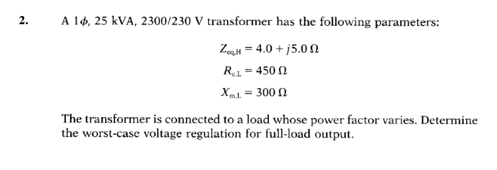 2. A 1 φ, 25 kVA, 2300/230 V transformer has the following parameters: 4.0 j5.0 Ω RCL-450 Ω XuL = 300 Ω m,L The transformer is connected to a load whose power factor varies. Determine the worst-case voltage regulation for full-load output.