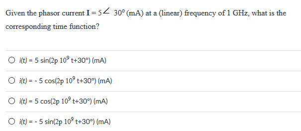 Given the phasorcrrnt I5 corresponding time function? 30° (mA) at a linear) frequency of 1 GHz, what is the O ilt) -5 sin(2p 109 t+309) (mA) O ilt)- 5 cos(2p 109 t+30°) (mA) O ilt)-5 cos(2p 109 t+30) (mA) O ilt)- 5 sin(2p 109 t+30°) (mA)