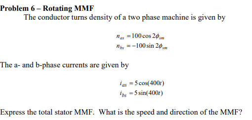 Problem 6- Rotating MMF The conductor turns density of a two phase machine is given by nbs100 sin 20s The a- and b-phase currents are given by ias -5 cos(400r) As = 5 sin(400) Express the total stator MMF. What is the speed and direction of the MMF?