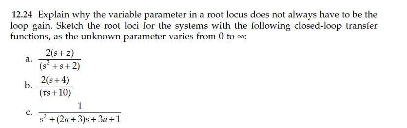 12.24 Explain why the variable parameter in a root locus does not always have to be the loop gain. Sketch the root loci for the systems with the following closed-loop transfer functions, as the unknown parameter varies from 0 to co: 2(s z) (s s 2) b, 20s 4) (rs+10) s (2a 3)s 3a 1