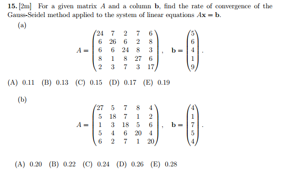 15. 12ml For a given matrix A and a column b, find the rate of convergence of the Gauss-Seidel method applied to the system of linear equations Ax b. (a) 24 7 2 7 6 6 26 6 2 8 6 24 8 8 1 8 27 6 2 3 7 3 17 (A) 0.11 (B) 0.13 (C) 0.15 (D) 0.17 (E) 0.19 (b) 27 5 7 8 4 5 18 7 1 2 3 18 5 5 4 6 20 4 6 2 7 20 (A) 0.20 (B) 0.22 (C) 0.24 (D) 0.26 (E) 0.28