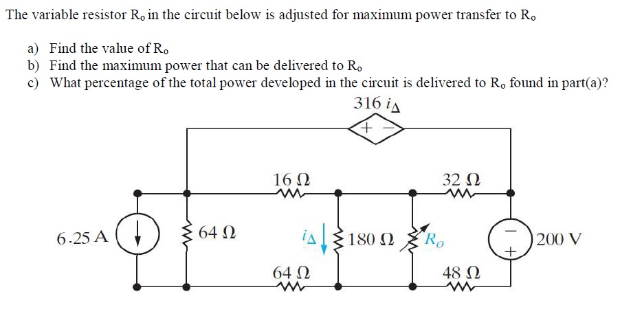 The variable resistor Ro in the circuit below is adjusted for maximum power transfer to Ro a) Find the value of Ro b) Find the maximum power that can be delivered to Ro c) What percentage of the total power developed in the circuit is delivered to Ro found in part(a)? 316込 16Ω 32 Ω 6.25 A 64 Ω 一)200V 64 Ω 48 Ω
