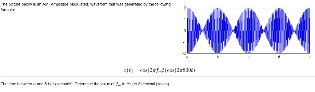 The picture below is an AM (Amplitude Modulated) waveform that was generated by the following formula: x(t) cos(2Thnt) cos(27800t) The time between a and b is 1 (seconds). Determine the value of fm in Hz (to 3 decimal places)
