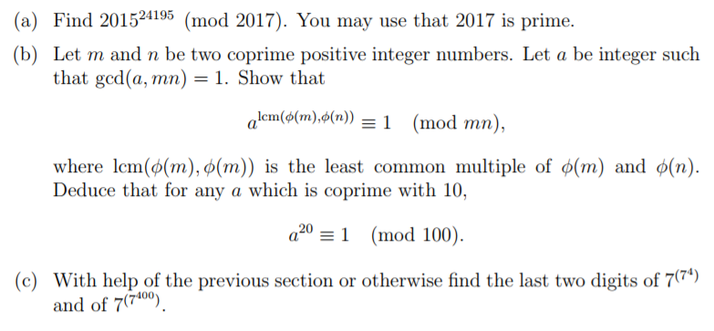 (a) Find 201524195 (mod 2017). You may use that 2017 is prime. (b) Let m and n be two coprime positive integer numbers. Let a be integer such that gcd(a,Tn n) = 1 . Show that alen(o(m), (n)) = 1 (mod mn), where lcm(o(rn),o(m)) is the least common multiple of φ(m) and φ(n). a2(mod 100). With help of the previous section or otherwise find the last two digits of 7(74) Deduce that for any a which is coprime with 10, (c) and of 770)