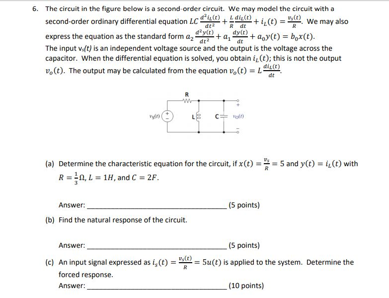 6. The circuit in the figure below is a second-order circuit. We may model the circuit with a vs(t) second-order ordinary differential equation LCdd-+--+ i1(t) = we may also R dt dy(t) dt dt2 dt2 The input vs(t) is an independent voltage source and the output is the voltage across the capacitor. When the differential equation is solved, you obtain iL (t); this is not the output s(t). The output may be calculated from the equation Vo(t) = Ladte diL(t) Determine the characteristic equation for the circuit, if x(t) =-= 5 and y(t) = h(t) with R=10,L=1H, and C = 2F (a) Answer: (5 points) (b) Find the natural response of the circuit. Answer. (5 points) (c) An input signal expressed as is (t) =-= 5u(t) is applied to the system. Determine the forced response. Answer (10 points)