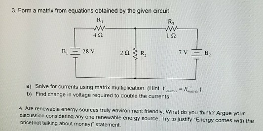 3. Form a matrix from equations obtained by the given circuit Rj 4 92 ?? a) Solve for currents using matrix multiplication, (Hint .upa-ka-ra ) b) Find change in voltage required to double the currents. able energy sources truly environment friendly, What do you think? Argue your discussion considering any one renewable energy source. Try to justify Energy comes with the price(not talking about money) statement.