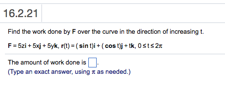e627546986b 16.2.21 Find the work done by F over the curve in the direction of