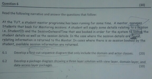 Question 6 (30) Read the following narrative and answer the questions that follow: At the TUT, a student mentor programme has been running for some time. A mentor, manages Students that book for Mentoring sessions, A student will supply some details relating to a session i.e. StudentrD and the SessionDateandTime that was booked in order for the system torookuà the student details as well as the session details. In the case where the session details are fou relating information is returned to the Mentor. In cases where there is so session booked by the student, available session information are returned. 6.1 Develop a first-cut sequence diagram that only include the domain and actor classes. (20) Develop a package diagram showing a three layer solution with view layer, domain layer, and data access layer packages. 6.2 (10)
