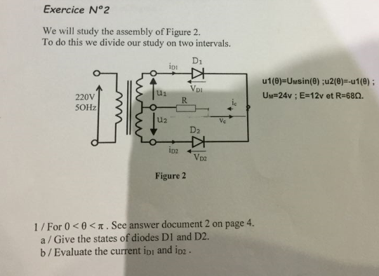 Exercice N°2 We will study the assembly of Figure 2. To do this we divide our study on two intervals. IDi ul(9)=Umsin(8) ;u2(8)=-u1@) ; UM=24v ; E-12v et R-68C2. VDI u1 220V 5OHz Ic u2 ID2 D2 Figure 2 1/ For 0 < θ < π . See answer document 2 on page 4. a/Give the states of diodes DI and D2. b / Evaluate the current IDI and ID2·
