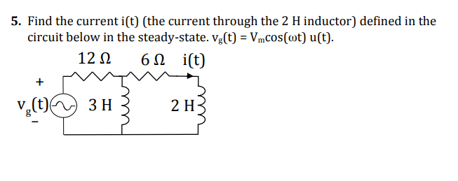 5. Find the current i(t) (the current through the 2 H inductor) defined in the circuit below in the steady-state. vg(t)-Vmcos(ot) u(t) 12Ω 6Ω i(t) 2 H