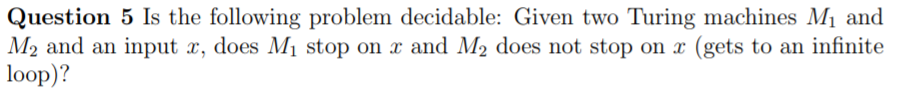 Question 5 Is the following problem decidable: Given two Turing machines Mi and M2 and an input a, does Mi stop on z and M2 does not stop on a (gets to an infinite loop)?