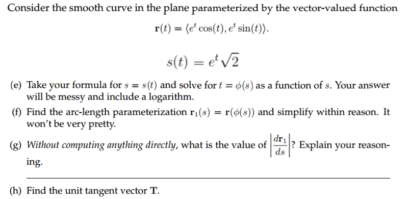 Consider the smooth curve in the plane parameterized by the vector-valued function r(t) e cos(t), et sin t s(t) et 2 (e) Take your formula for s s(t) and solve for t (s) as a function of s. Your answer will be messy and include a logarithm. (f Find the arc-length parameterization r 1 (s) r(o(s)) and simplify within reason. It wont be very pretty. dr. (g) Without computing anything directly, what is the value of Explain your reason ds ing. (h) Find the unit tangent vector T.