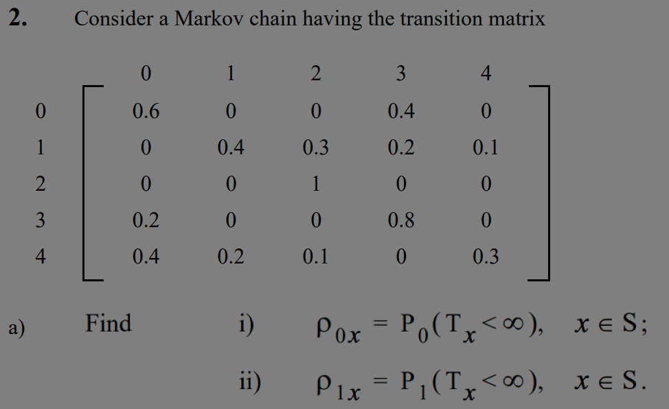 2. Consider a Markov chain having the transition matrix 0.6 0 0.4 0.4 0.3 0.2 0.1 0.2 0.8 0.4 0.2 0.1 0.3 a) Find 0x