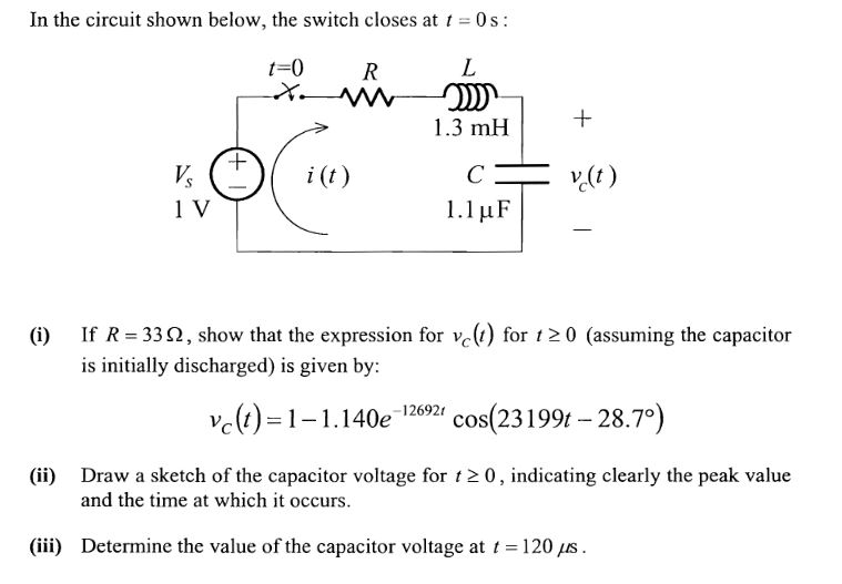 In the circuit shown below, the switch closes at 0s t-0 R 1.3 mH+ v) 1 V If R-33 Ω, show that the expression for vc (1) for t 2 0 (assuming the capacitor is initially discharged) is given by: vc(r)-1-1 i 40e izen, cos(231 99-28.70) etch of the capacitor voltage for , 2 0, indicating clearly the peak value and the time at which it occurs. (iii) Determine the value of the capacitor voltage at 120 ts