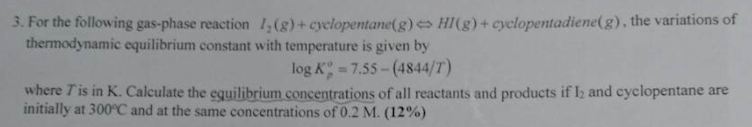 3. For the following gas-phase reaction 1,(g)+cyelopentane(g)es H(g)+ cyclopentadiene(g), the variations of thermodynamic equilibrium constant with temperature is given by log Kp 7.55-(4844/T) ium concentrations of all reactants arn where T is in K. Calculate the equilibr initially at 300°C and at the same concentrations of 0.2 M. (12%) d products if l2 and cyclopentane are