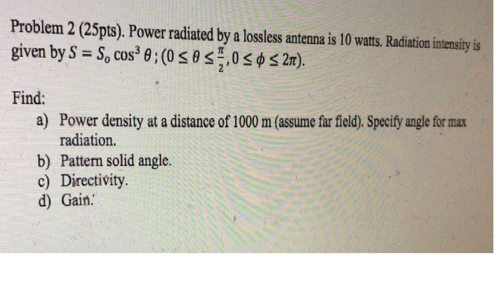 Problem 2 (25pts). Power radiated by a lossless antenna is 10 watts. Radiation intensity is given by S So COS Find: a) Power density at a distance of 1000 m (assume far field). Specify angle for max radiation. b) Pattern solid angle. c) Directivity d) Gain.