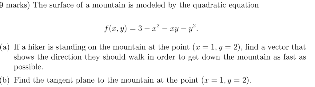 9 marks) The surface of a mountain is modeled by the quadratic equation f(x,y) = 3-22-xy-y2. a) If a hiker is standing on the mountain at the point (x-1, y 2), find a vector that shows the direction they should walk in order to get down the mountain as fast as possible (b) Find the tangent plane to the mountain at the point (r1 , y = 2)