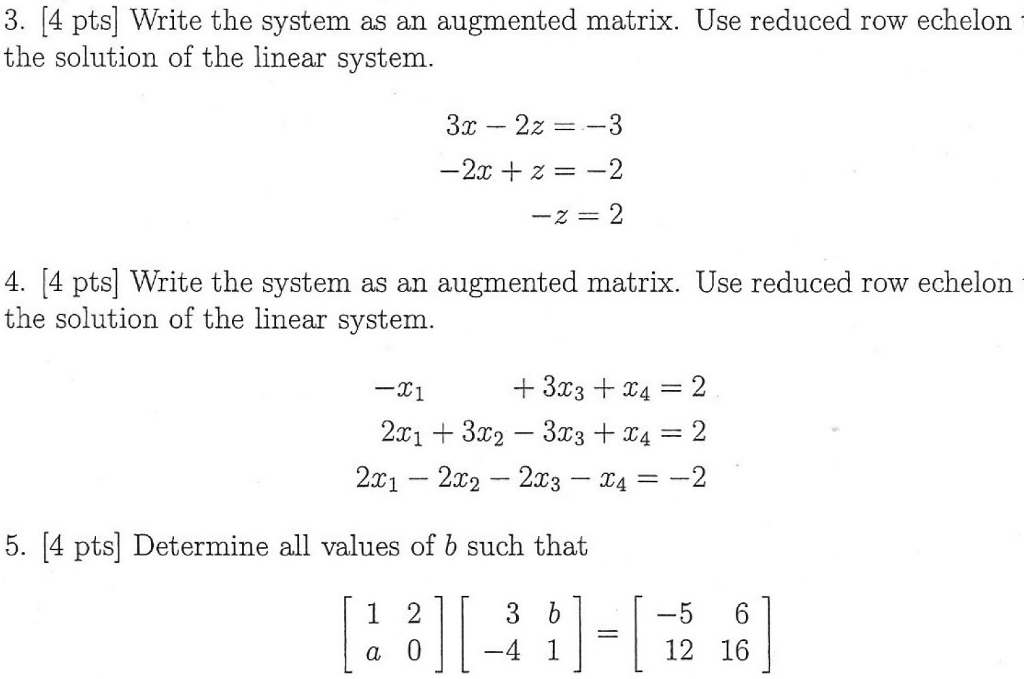 3. 4 pts Write the system as an augmented matrix. Use reduced row echelon the solution of the linear system. 3r 22 --3 4. 4 pts) Write the system as an augmented matrix. Use reduced row echelon the solution of the linear system. 3T3 TA 2 T1 5. 4 pts Determine all values of b such that 1 2 1 3 b 5 6 12 16