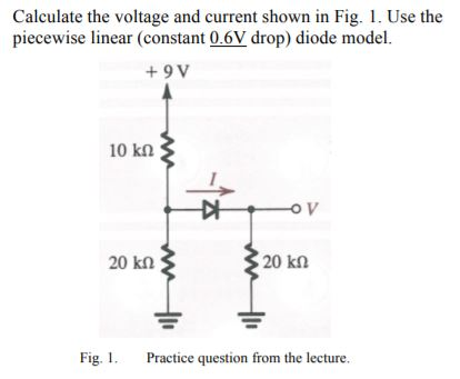 Calculate the voltage and current shown in Fig. 1. Use the piecewise linear (constant 0.6V drop) diode model. +9 V OV 20 kQ 20 kn Fig. I. Practice question from the lecture.
