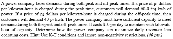 A power company faces demands during both peak and off-peak times. If a price of pi dollars per kilowatt-hour is charged during the peak time, customers will demand 60-0.5pi kwh of power. If a price of p2 dollars per kilowatt-hour is charged during the off-peak time, then customers will demand 40-p2 kwh. The power company must have sufficient capacity to meet demand during both the peak and off-peak times. It costs S10 per day to maintain each kilowatt- hour of capacity. Determine how the power company can maximize daily revenues less operating costs. Hint: Use K-T conditions and ignore non-negativity restrictions. (40 pts.)