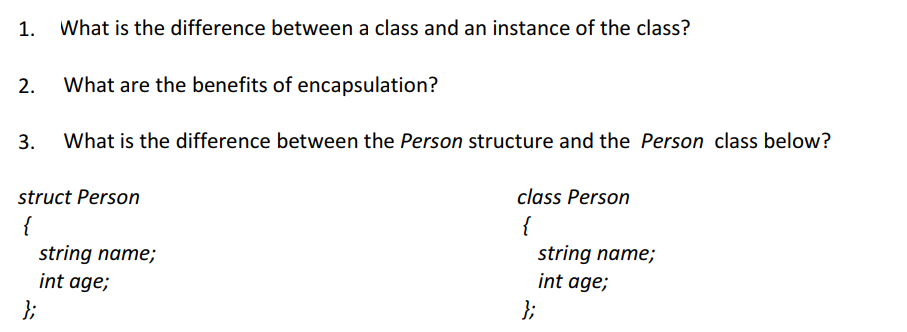 1. What is the difference between a class and an instance of the class? 2. What are the benefits of encapsulation? 3. What is the difference between the Person structure and the Person class below? struct Person class Person string name; int age; string name; int age;