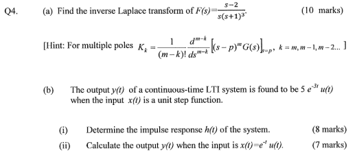 s-2 Find the inverse Laplace transform ofFs)=s(s+1)3. int:For multiple poles K (m-k)d-) (b) The output y() of a continuous-time LTI system is found to be 5 e u() Q4. (a) (10 marks) when the input x() is a unit step function. Determine the impulse response h() of the system. (8 marks) (i) G) Calculate the output y(0) when the input is x()-eu()(7 marks)
