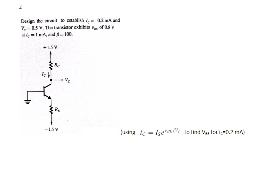Design the circuit to establish Ic- 0.2 mA and ½ = 0.5 V. The transistor exhibits VBE of 0.8 ati.-1mA, and β = 100. +1.5 V Rc RE 1.5 V (using lc=lse,BE/Vr to find VBE for ic=0.2 mA)