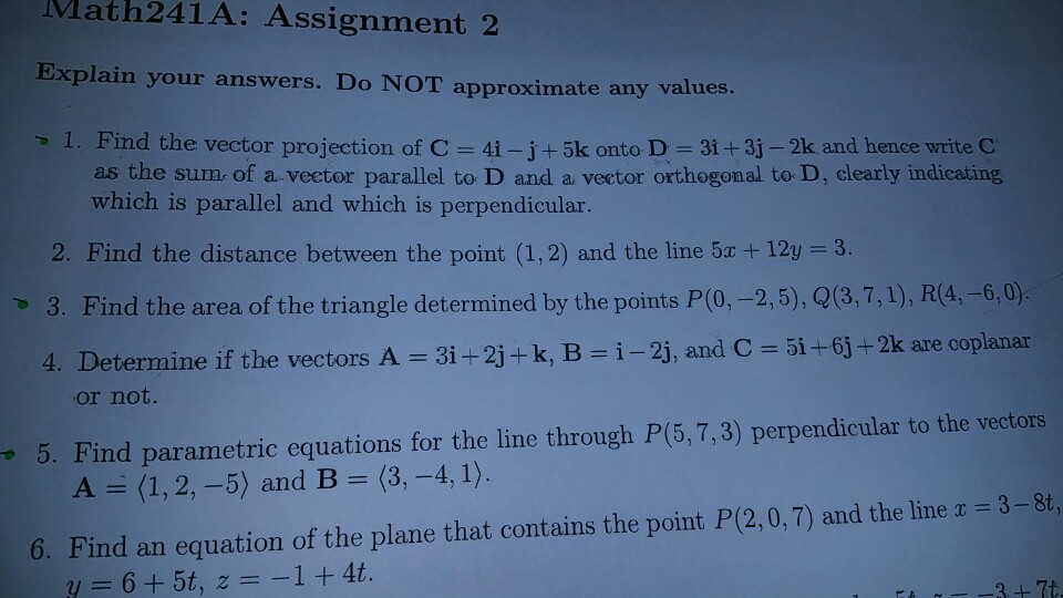 Math241 A: Assignment 2 Explain your answers. Do NOT approximate any values. 1. Find the vector projection of C 4i -j-+ 5k onto D 3i t 3j 2k and hence write C as the sume of a vector parallel to D and a veetor orthogonal to D, clearly indicatimg, which is parallel and which is perpendicular 2. Find the distance between the point (1,2) and the line 5r 12y 3. 3. Find the area of the triangle determined by the points P(0,-2,5), Q(3,7,1), R(4,-6,0). 4. Determine if the vectors A 3i 2j+ k, B i 2j, an C 5i +6j t 2k are coplanar or not. 5. Find parametric equations for the line through P(5, 7, 3) perpendicular to the vectors 6. Find an equation of the plane that contains the point P(2,0,7) and the line r 3-8t, 1 4t 6 5t, z