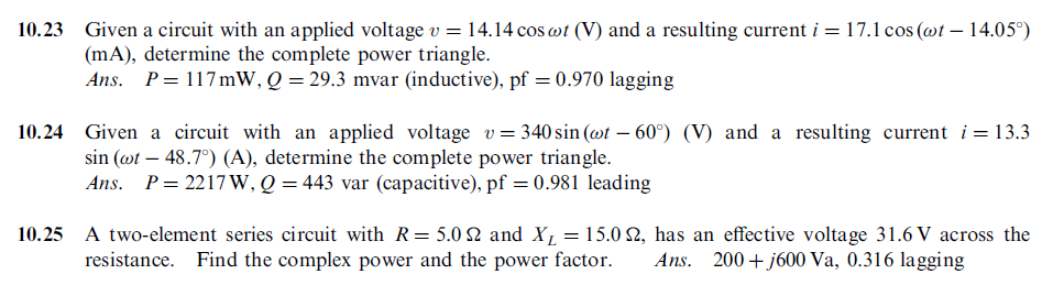 10.23 Given a circuit with an applied voltage u = 14.14 cosat (V) and a resulting current i = 17.1 cos (at-14.05。) (mA), determine the complete power triangle. Ans. P = 1 17 mW, Q = 29.3 mvar (inductive), pf = 0.970 lagging 10.24 Given a circuit with an applied voltage 340 sn( -60) (V) and a resulting currenti13.3 sin (ot - 48.7°) (A), determine the complete power triangle. Ans. P = 221 7 W, Q = 443 var (capacitive), pf = 0.981 leading 10.25 A two-element series circuit with R= 5.0 Ω and XL = 15.0 Ω, has an effective voltage 31.6V across the resistance. Find the complex power and the power factor. Ans. 200+j600 Va, 0.316 lagging