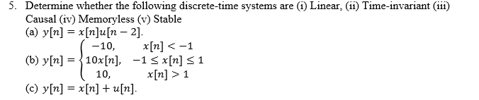 5. Determine whether the following discrete-time systems are (i) Linear, (ii) Time-invariant (iii) Causal iv) Memoryless (v) Stable (a) y[n] x[n]u[n - 2]. -10, x[n]<-1 10,x[n]> 1 (c) y[n] = x[n] + u [n]