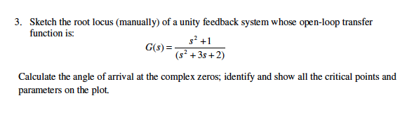 Sketch the root locus (manually) of a unity feedback system whose open-loop transfer S +1 (s1 +3s +2) 3. function is: Calculate the angle of arival at the complex zeros; identify and show all the critical points and parameters on the plot.