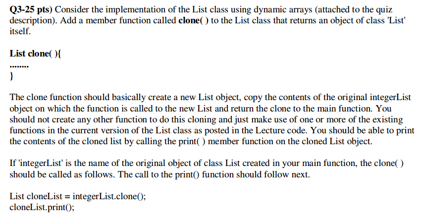 Q3-25 pts) Consider the implementation of the List class using dynamic arrays (attached to the quiz description). Add a member function called clone() to the List class that returns an object of class List itself. List clone The clone function should basically create a new List object, copy the contents of the original integerList object on which the function is called to the new List and return the clone to the main function. You should not create any other function to do this cloning and just make use of one or more of the existing functions in the current version of the List class as posted in the Lecture code. You should be able to print the contents of the cloned list by calling the print() member function on the cloned List object If integerList is the name of the original object of class List created in your main function, the clone() should be called as follows. The call to the printO function should follow next List cloneList = integerList.clone(); cloneList.printO;